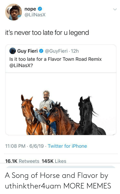Dank, Guy Fieri, and Iphone: nope  @LilNasX  it's never too late for u legend  Guy Fieri  @GuyFieri 12h  Is it too late for a Flavor Town Road Remix  @LiINasX?  11:08 PM 6/6/19 Twitter for iPhone  16.1K Retweets 145K Likes A Song of Horse and Flavor by uthinkther4uam MORE MEMES