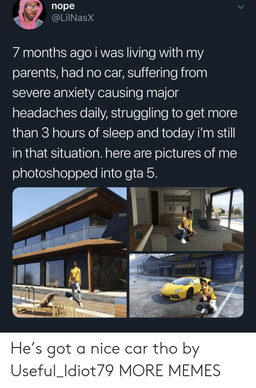 Dank, Memes, and Parents: nope  @LilNasX  / months ago i was living with my  parents, had no car, suffering from  severe anxiety causing major  headaches daily, struggling to get more  than 3 hours of sleep and today i'm still  in that situation. here are pictures of me  photoshopped into gta 5 He's got a nice car tho by Useful_Idiot79 MORE MEMES