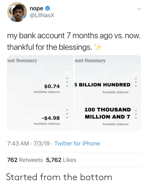 Iphone, Twitter, and Bank: nope  @LilNasX  my bank account 7 months ago vs. now.  thankful for the blessings.  unt Summary  unt Summary  5 BILLION HUNDRED  $0.74  Available balance  Available balance  100 THOUSAND  MILLION AND 7  -$4.98  Available balance  Available balance  7:43 AM 7/3/19 Twitter for iPhone  762 Retweets 5,762 Likes Started from the bottom