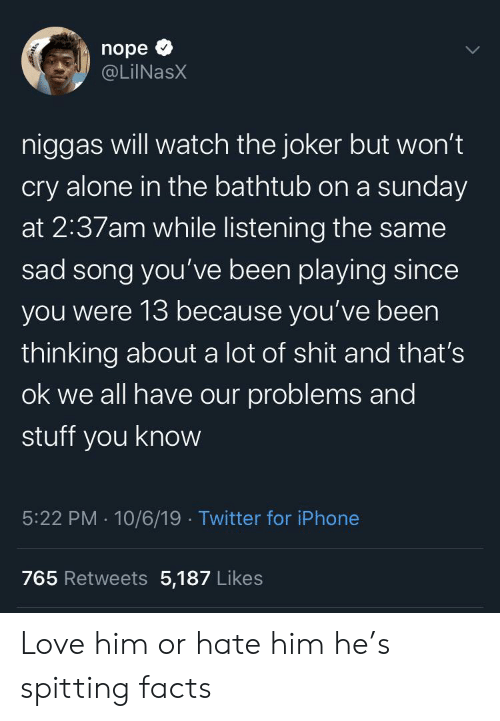 Hate Him: nope  @LilNasX  niggas will watch the joker but won't  cry alone in the bathtub on a sunday  at 2:37am while listening the same  sad song you've been playing since  you were 13 because you've been  thinking about a lot of shit and that's  ok we all have our problems and  stuff you know  5:22 PM 10/6/19 Twitter for iPhone  765 Retweets 5,187 Likes Love him or hate him he's spitting facts