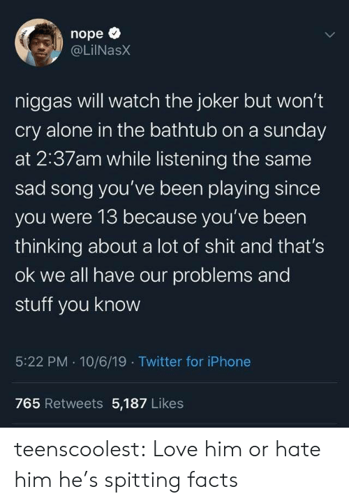 Being Alone, Facts, and Iphone: nope  @LilNasX  niggas will watch the joker but won't  cry alone in the bathtub on a sunday  at 2:37am while listening the same  sad song you've been playing since  you were 13 because you've been  thinking about a lot of shit and that's  ok we all have our problems and  stuff you know  5:22 PM 10/6/19 Twitter for iPhone  765 Retweets 5,187 Likes  Te teenscoolest:  Love him or hate him he's spitting facts
