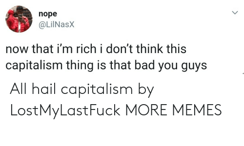 Bad, Dank, and Memes: nope  @LilNasX  now that i'm rich i don't think this  capitalism thing is that bad you guys All hail capitalism by LostMyLastFuck MORE MEMES