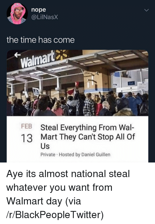 Blackpeopletwitter, Walmart, and Time: nope  @LilNasX  the time has come  Walmart  FEB Steal Everything From Wal-  13 Mart They Can't Stop All Of  Private Hosted by Daniel Guillen  Us Aye its almost national steal whatever you want from Walmart day (via /r/BlackPeopleTwitter)