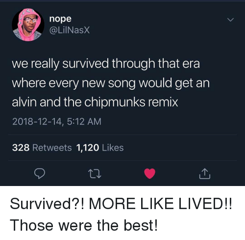 alvin and the chipmunks: nope  @LilNasx  we really survived through that era  where every new song would get an  alvin and the chipmunks remix  2018-12-14, 5:12 AM  328 Retweets 1,120 Likes Survived?! MORE LIKE LIVED!! Those were the best!