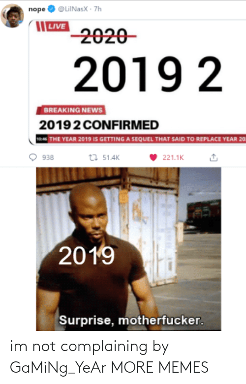 Im Not: nope O @LiINasX · 7h  | LIVE  2020-  2019 2  BREAKING NEWS  20192 CONFIRMED  THE YEAR 2019 IS GETTING A SEQUEL THAT SAID TO REPLACE YEAR 20  t7 51.4K  938  221.1K  2019  Surprise, motherfucker. im not complaining by GaMiNg_YeAr MORE MEMES