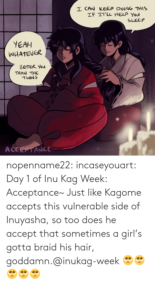 Does: nopenname22:  incaseyouart:  Day 1 of Inu Kag Week: Acceptance~ Just like Kagome accepts this vulnerable side of Inuyasha, so too does he accept that sometimes a girl's gotta braid his hair, goddamn.@inukag-week   🥺🥺🥺🥺🥺