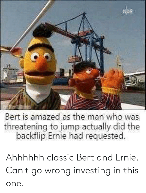 Bert and Ernie, Who, and One: NOR  Bert is amazed as the man who was  threatening to jump actually did the  backflip Ernie had requested. Ahhhhhh classic Bert and Ernie. Can't go wrong investing in this one.