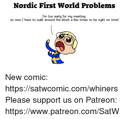 Dank, Time, and World: Nordic First World Problems  I'm too early for my meeting  so now I have to walk around the block a few times to be right on time! New comic: https://satwcomic.com/whiners  Please support us on Patreon: https://www.patreon.com/SatW