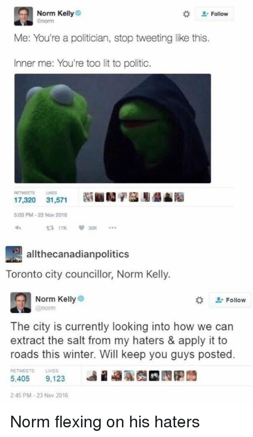 Lit, Norm Kelly, and Winter: Norm Kelly  enorm  # Follow  Me: You're a politician, stop tweeting like this.  Inner me: You're too lit to politic.  RETWEETS LIKES  17,320 31,571  5:03 PM-22 Now 2016  わ  3 17K32  allthecanadianpolitics  Toronto city councillor, Norm Kelly.  Norm Kellye  @norm  な  Follow  The city is currently looking into how we can  extract the salt from my haters & apply it to  roads this winter. Will keep you guys posted.  RETWEETS  LIKES  5,405 9.123 베 蝨聡哉 囥胞蒟  2:45 PM-23 Nov 2016 Norm flexing on his haters