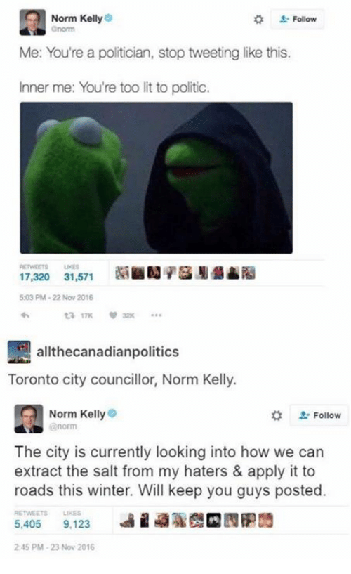 Lit, Memes, and Norm Kelly: Norm Kelly  . Follow  Me: You're a politician, stop tweeting like this.  Inner me: You're too lit to politic.  17,320 31,571SN  5:03 PM-22 Nov 2016  17K  allthecanadianpolitics  Toronto city councillor, Norm Kelly.  Norm Kelly  norm  #  L-Follow  The city is currently looking into how we can  extract the salt from my haters & apply it to  roads this winter. Will keep you guys posted.  RETWEETS LIKES  5,405 9,123  9%  2 45 PM-23 Nov 2016