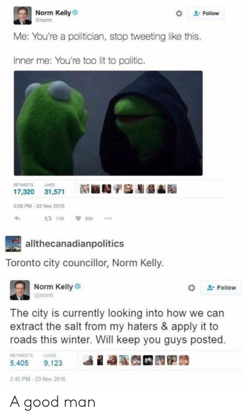 Kelly: Norm Kelly  Gnorm  2Follow  Me: You're a politician, stop tweetinglike this.  Inner me: You're too lit to politic.  LIKES  RETWEETS  17,320 31,571  5:03 PM-22 Nov 2016  13 17K  32K  allthecanadianpolitics  Toronto city councillor, Norm Kelly.  Norm Kelly  2Follow  @norm  The city is currently looking into how  extract the salt from my haters & apply it to  roads this winter. Will keep you guys posted.  RETWEETS  LIKES  5,405  9,123  2:45 PM-23 Nov 2016 A good man