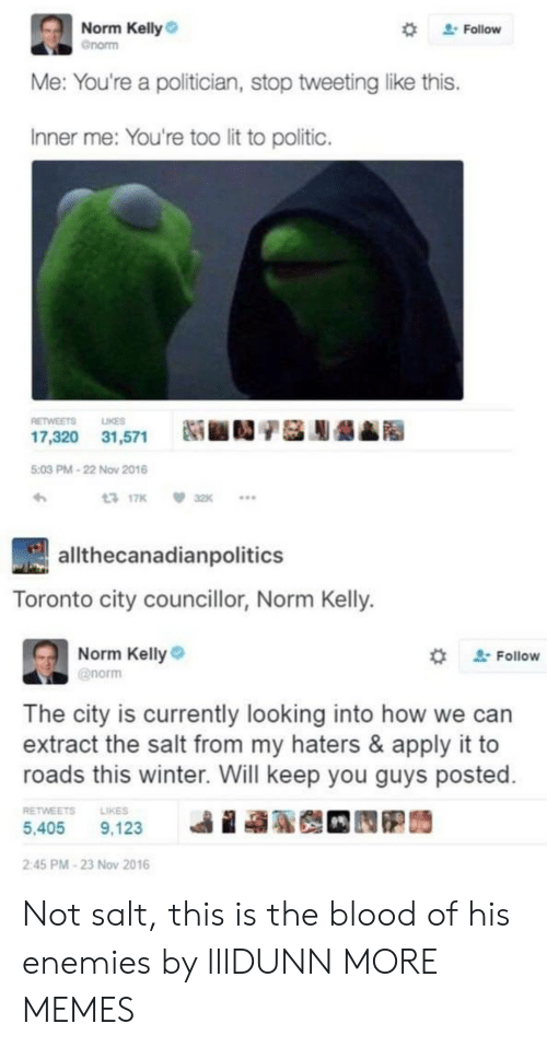 """Dank, Lit, and Memes: Norm Kelly  Gnorm  """" Follow  Me: You're a politician, stop tweeting like this.  Inner me: You're too lit to politic.  RETWEETS LIKES  17,320  31,571  Ni ■D/基膨龉▲  5:03 PM-22 Now 2016  317K 32K  allthecanadianpolitics  Toronto city councillor, Norm Kelly.  Norm Kelly  @norm  ' Follow  The city is currently looking into how we can  extract the salt from my haters & apply it to  roads this winter. Will keep you guys posted  RETWEETSLIKES  5,405 9,123  ie  2:45 PM-23 Nov 2016 Not salt, this is the blood of his enemies by lllDUNN MORE MEMES"""