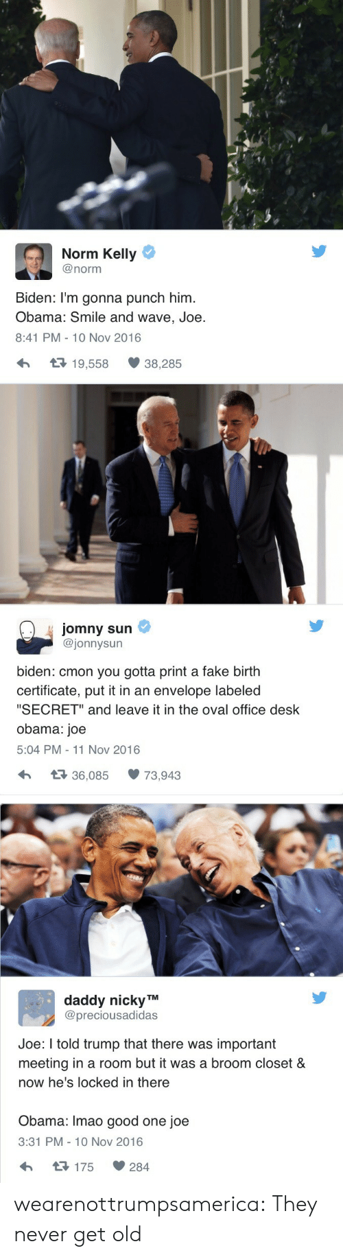 "Fake, Norm Kelly, and Obama: Norm Kelly  @norm  Biden: I'm gonna punch him  Obama: Smile and wave, Joe  8:41 PM- 10 Nov 2016  19,558  38,285   jomny sun  @jonnysun  biden: cmon you gotta print a fake birth  certificate, put it in an envelope labeled  ""SECRET"" and leave it in the oval office desk  obama: joe  5:04 PM 11 Nov 2016  36,08573,943   daddy nicky TM  @preciousadidas  Joe: I told trump that there was important  meeting in a room but it was a broom closet &  now he's locked in there  Obama: Imao good one joe  3:31 PM-10 Nov 2016  175  284 wearenottrumpsamerica:  They never get old"