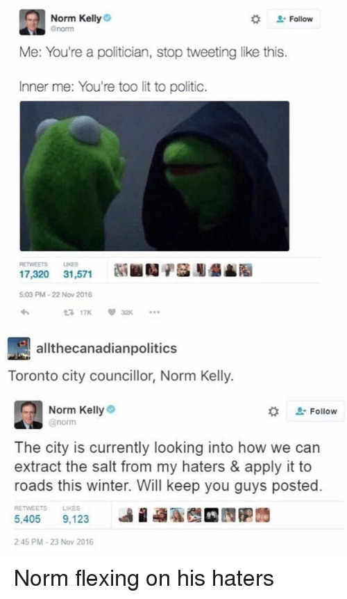 Lit, Norm Kelly, and Winter: Norm Kelly  @norm  Follow  Me: You're a politician, stop tweeting like this.  Inner me: You're too lit to politic.  RETWEETS LIKES  17,320 31,571  NiiNA驴麕Naa  5:03 PM-22 Nov 2016  わ  3 17K32  allthecanadianpolitics  Toronto city councillor, Norm Kelly.  Norm Kellye  @norm  な  Follow  The city is currently looking into how we can  extract the salt from my haters & apply it to  roads this winter. Will keep you guys posted.  RETWEETS  LIKES  5,405  9,123  蝨1  :D四胞蒟  2:45 PM-23 Nov 2016 Norm flexing on his haters