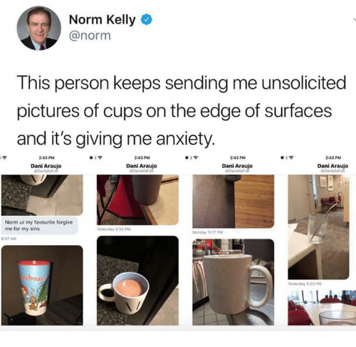Norm Kelly, Anxiety, and Pictures: Norm Kelly  @norm  This person keeps sending me unsolicited  pictures of cups on the edge of surfaces  and it's giving me anxiety  2:43 PM  839  2:43 PM  2:43 PM  2:43 PM  Dani Araujo  Dani Araujo  Dani Araujo  Dani Araujo  Norm ur my favourite forgive  me for my sins  Monday 1117 PM  847 AM  ma  esterday 503 PM