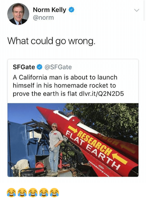 Norm Kelly, California, and Earth: Norm Kelly  @norm  What could go wrong  SFGate @SFGate  A California man is about to launch  himself in his homemade rocket to  prove the earth is flat dlvr.it/Q2N2D5 😂😂😂😂😂