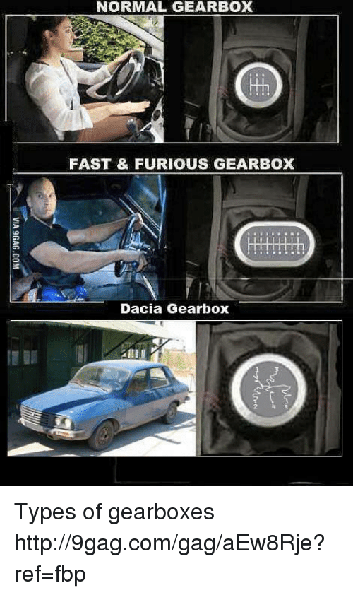 gearbox: NORMAL GEARBOX  FAST FURIOUS GEARBOX  Dacia Gearbox Types of gearboxes http://9gag.com/gag/aEw8Rje?ref=fbp