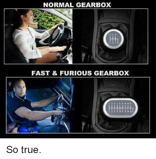 gearbox: NORMAL GEARBOX  FAST & FURIOUS GEARBOX So true.