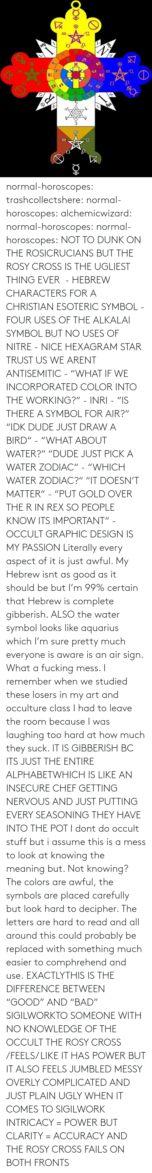 "Both: normal-horoscopes:  trashcollectshere: normal-horoscopes:   alchemicwizard:  normal-horoscopes:  normal-horoscopes: NOT TO DUNK ON THE ROSICRUCIANS BUT THE ROSY CROSS IS THE UGLIEST THING EVER  - HEBREW CHARACTERS FOR A CHRISTIAN ESOTERIC SYMBOL - FOUR USES OF THE ALKALAI SYMBOL BUT NO USES OF NITRE - NICE HEXAGRAM STAR TRUST US WE ARENT ANTISEMITIC - ""WHAT IF WE INCORPORATED COLOR INTO THE WORKING?"" - INRI - ""IS THERE A SYMBOL FOR AIR?"" ""IDK DUDE JUST DRAW A BIRD"" - ""WHAT ABOUT WATER?"" ""DUDE JUST PICK A WATER ZODIAC"" - ""WHICH WATER ZODIAC?"" ""IT DOESN'T MATTER"" - ""PUT GOLD OVER THE R IN REX SO PEOPLE KNOW ITS IMPORTANT"" - OCCULT GRAPHIC DESIGN IS MY PASSION  Literally every aspect of it is just awful. My Hebrew isnt as good as it should be but I'm 99% certain that Hebrew is complete gibberish.  ALSO the water symbol looks like aquarius which I'm sure pretty much everyone is aware is an air sign. What a fucking mess.  I remember when we studied these losers in my art and occulture class I had to leave the room because I was laughing too hard at how much they suck.   IT IS GIBBERISH BC ITS JUST THE ENTIRE ALPHABETWHICH IS LIKE AN INSECURE CHEF GETTING NERVOUS AND JUST PUTTING EVERY SEASONING THEY HAVE INTO THE POT     I dont do occult stuff but i assume this is a mess to look at knowing the meaning but. Not knowing? The colors are awful, the symbols are placed carefully but look hard to decipher. The letters are hard to read and all around this could probably be replaced with something much easier to comphrehend and use.  EXACTLYTHIS IS THE DIFFERENCE BETWEEN ""GOOD"" AND ""BAD"" SIGILWORKTO SOMEONE WITH NO KNOWLEDGE OF THE OCCULT THE ROSY CROSS /FEELS/ LIKE IT HAS POWER BUT IT ALSO FEELS JUMBLED MESSY OVERLY COMPLICATED AND JUST PLAIN UGLY WHEN IT COMES TO SIGILWORK INTRICACY = POWER BUT CLARITY = ACCURACY AND THE ROSY CROSS FAILS ON BOTH FRONTS"