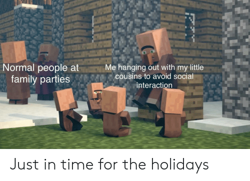 in time: Normal people at  family parties  Me hanging out with my little  cousins to avoid social  interaction Just in time for the holidays