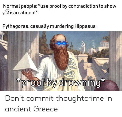 Greece, History, and Ancient: Normal people: *use proof by contradiction to show  V2 is irrational*  Pythagoras, casually murdering Hippasus:  proof by drowing Don't commit thoughtcrime in ancient Greece