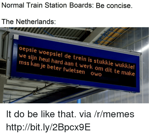 Be Like, Memes, and Http: Normal Train Station Boards: Be concise.  The Netherlands:  oepsie woepsie! de trein is stukkie wukkie!  we sijn heul hard aan t werk om dit te make  mss kan je beter fwietsen owo It do be like that. via /r/memes http://bit.ly/2Bpcx9E