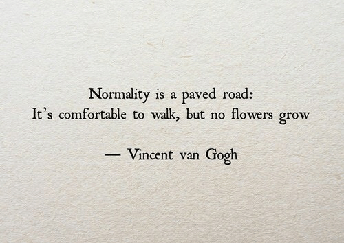 Comfortable, Vincent Van Gogh, and Flowers: Normality is a paved road:  It's comfortable to walk but no flowers grow  -Vincent van Gogh
