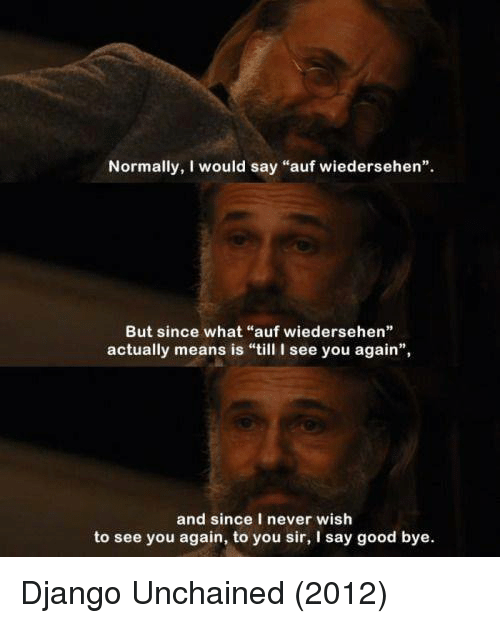 """Django Unchained: Normally, I would say """"auf wiedersehen"""".  But since what """"auf wiedersehen""""  actually means is """"till I see you again"""",  and since I never wish  to see you again, to you sir, I say good bye. Django Unchained (2012)"""