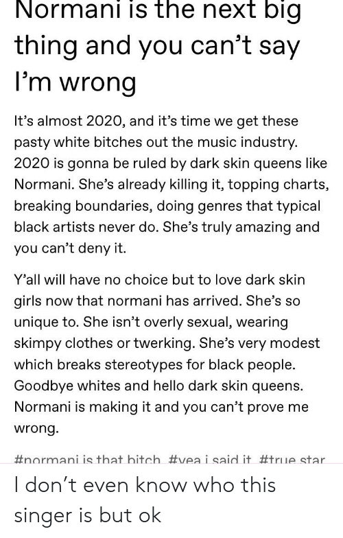 Bitch, Clothes, and Girls: Normani is the next bigi  thing and you can't say  I'm wrong  It's almost 2020, and it's time we  get these  pasty white bitches out the music industry.  2020 is gonna be ruled by dark skin queens like  Normani. She's already killing it, topping charts,  breaking boundaries, doing genres that typical  black artists never do. She's truly amazing and  you can't deny it.  Y'all will have no choice but to love dark skin  girls now that normani has arrived. She's so  unique to. She isn't overly sexual, wearing  skimpy clothes or twerking. She's very modest  which breaks stereotypes for black people.  Goodbye whites and hello dark skin queens.  Normani is making it and you can't prove me  wrong.  #normai is that bitch #veai said it #true star I don't even know who this singer is but ok
