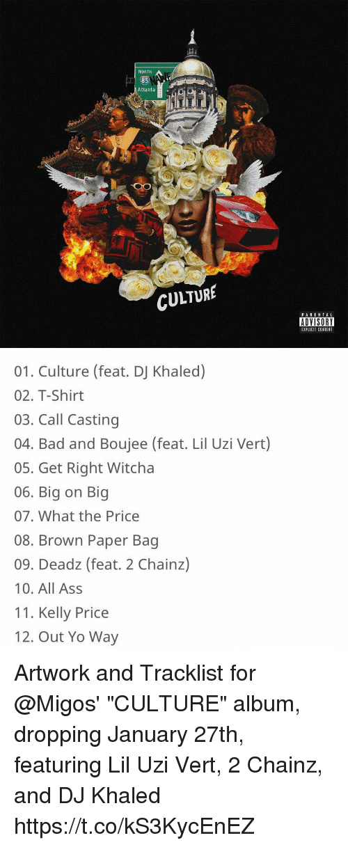 """Lil Uzi Vert: NORTH  Atlanta  CULTURE  PARENTAL  ADVISORY  EXPLICIT COSTEN   01. Culture (feat. DJ Khaled)  02 T-Shirt  03. Call Casting  04. Bad and Boujee (feat. Lil Uzi Vert)  05. Get Right Witcha  06. Big on Big  07. What the Price  08. Brown Paper Bag  09. Deadz (feat. 2 Chainz)  10. All Ass  11. Kelly Price  12. Out Yo Way Artwork and Tracklist for @Migos' """"CULTURE"""" album, dropping January 27th, featuring Lil Uzi Vert, 2 Chainz, and DJ Khaled https://t.co/kS3KycEnEZ"""