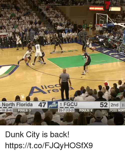 Dunk, Florida, and Back: North Florida 47 1 FGCU  52 2nd I  25-7 (12-2  FOULS: 4  POSS NORT  FOULS: 3  -18 (8-6) Dunk City is back! https://t.co/FJQyHOSfX9