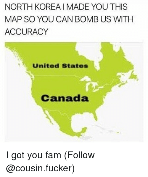 Fam, Memes, and North Korea: NORTH KOREA IMADE YOU THIS  MAP SO YOU CAN BOMB US WITH  ACCURACY  United States  Canada I got you fam (Follow @cousin.fucker)