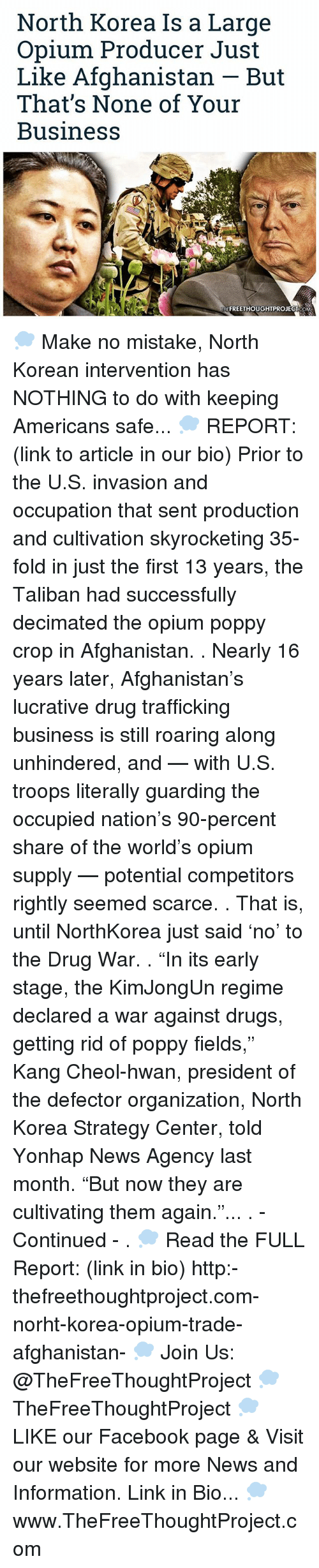 "Talibanned: North Korea Is a Large  Opium Producer Just  Like Afghanistan But  That's None of Your  Business  TNEFREETHOUGHTPROJECT COM 💭 Make no mistake, North Korean intervention has NOTHING to do with keeping Americans safe... 💭 REPORT: (link to article in our bio) Prior to the U.S. invasion and occupation that sent production and cultivation skyrocketing 35-fold in just the first 13 years, the Taliban had successfully decimated the opium poppy crop in Afghanistan. . Nearly 16 years later, Afghanistan's lucrative drug trafficking business is still roaring along unhindered, and — with U.S. troops literally guarding the occupied nation's 90-percent share of the world's opium supply — potential competitors rightly seemed scarce. . That is, until NorthKorea just said 'no' to the Drug War. . ""In its early stage, the KimJongUn regime declared a war against drugs, getting rid of poppy fields,"" Kang Cheol-hwan, president of the defector organization, North Korea Strategy Center, told Yonhap News Agency last month. ""But now they are cultivating them again.""... . - Continued - . 💭 Read the FULL Report: (link in bio) http:-thefreethoughtproject.com-norht-korea-opium-trade-afghanistan- 💭 Join Us: @TheFreeThoughtProject 💭 TheFreeThoughtProject 💭 LIKE our Facebook page & Visit our website for more News and Information. Link in Bio... 💭 www.TheFreeThoughtProject.com"