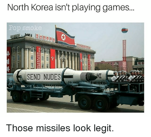 Memes, North Korea, and Nudes: North Korea isn't playing games...  Pop smoke  SEND NUDES Those missiles look legit.