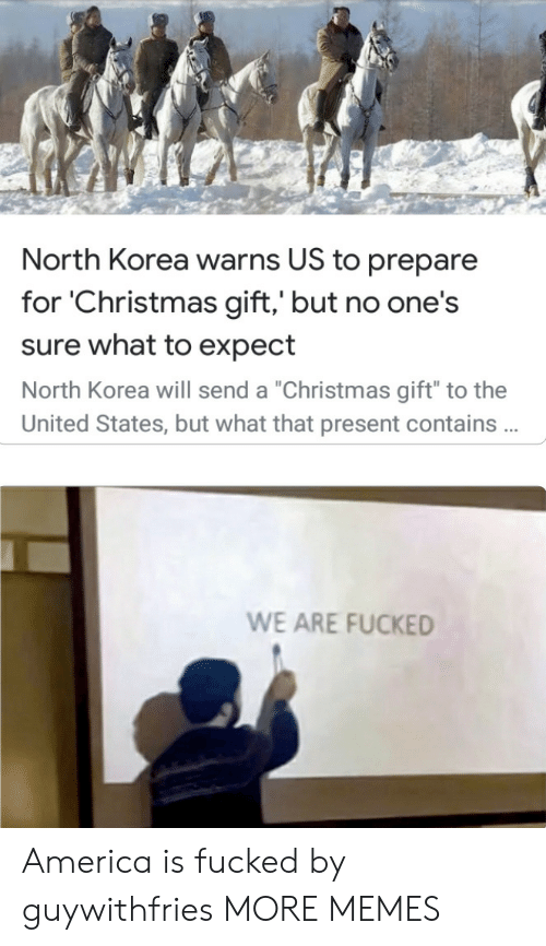 "The United States: North Korea warns US to prepare  for 'Christmas gift,' but no one's  sure what to expect  North Korea will send a ""Christmas gift"" to the  United States, but what that present contains .  WE ARE FUCKED America is fucked by guywithfries MORE MEMES"