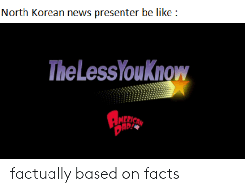 Be Like, Facts, and News: North Korean news presenter be like  The LessYouKnow  MERICAN factually based on facts