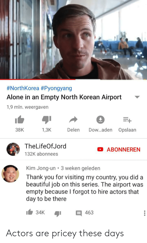 Being Alone, Beautiful, and Kim Jong-Un:  #NorthKorea #Pyongyang  Alone in an Empty North Korean Airport  1,9 mln. weergaven  Dow...aden Opslaan  Delen  38K  1,3K  TheLifeOfJord  ABONNEREN  132K abonnees  Kim Jong-un 3 weken geleden  Thank you for visiting my country, you did a  beautiful job on this series. The airport was  empty because I forgot to hire actors that  day to be there  34K  463 Actors are pricey these days