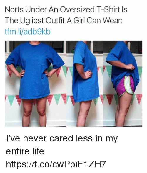 Life, Girl, and Girl Memes: Norts Under An Oversized T-Shirt Is  The Ugliest Outfit A Girl Can Wear:  tfm.li/adb9kb I've never cared less in my entire life https://t.co/cwPpiF1ZH7