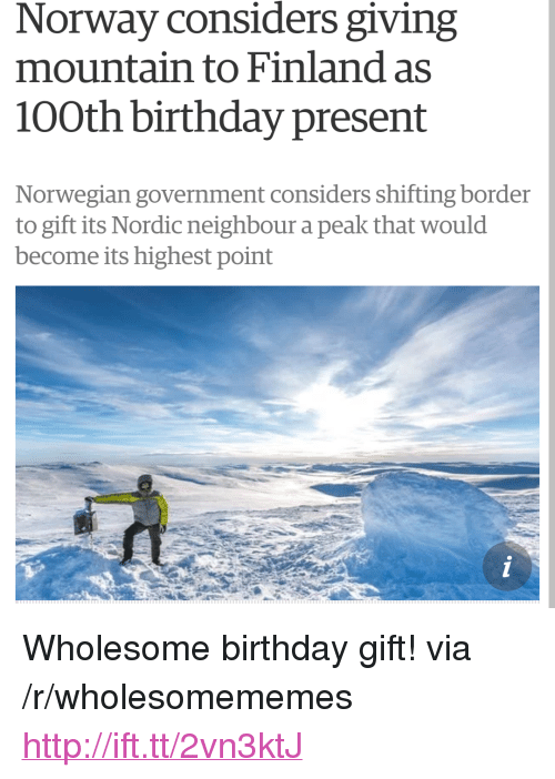 "Birthday, Http, and Norway: Norway considers giving  mountain to Finland as  100th birthday present  Norwegian government considers shifting border  to gift its Nordic neighbour a peak that would  become its highest point <p>Wholesome birthday gift! via /r/wholesomememes <a href=""http://ift.tt/2vn3ktJ"">http://ift.tt/2vn3ktJ</a></p>"