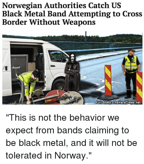 "Memes, Black, and Cross: Norwegian Authorities Catch US  Black Metal Band Attempting to Cross  Border Without Weapons  Full Story The HardTImes.net ""This is not the behavior we expect from bands claiming to be black metal, and it will not be tolerated in Norway."""