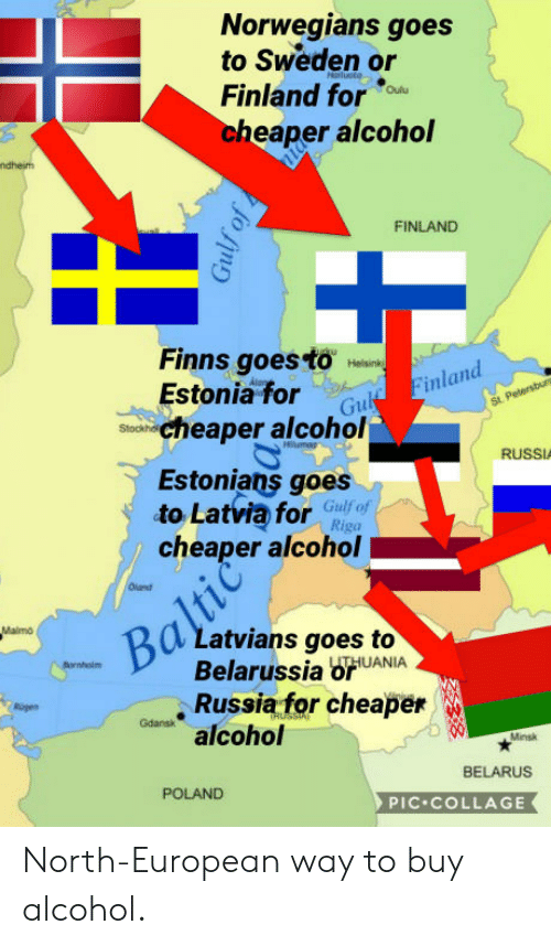 Alcohol, Collage, and Russia: Norwegians goes  to Sweden or  Finland for  cheaper alcohol  FINLAND  Finns goestoland  Estonia for  in  stoo cheaper alcohol  RUSSIA  Estonians goes  to Latvia for Gnfef  cheaper alcohol  Riga  2  Latvians goes to  Belarussia brUANIA  ,Russiafor cheaper  alcohol  Minsk  BELARUS  POLAND  PIC COLLAGE North-European way to buy alcohol.