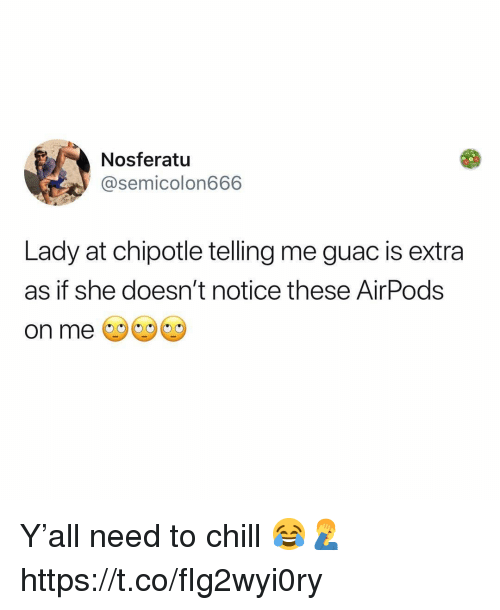 Chill, Chipotle, and Nosferatu: Nosferatu  @semicolon666  Lady at chipotle telling me guac is extra  as if she doesn't notice these AirPods  on me Y'all need to chill 😂🤦‍♂️ https://t.co/fIg2wyi0ry