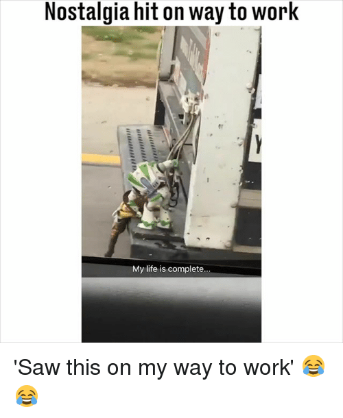 Life, Memes, and Nostalgia: Nostalgia hit on way to work  My life is complete 'Saw this on my way to work' 😂😂