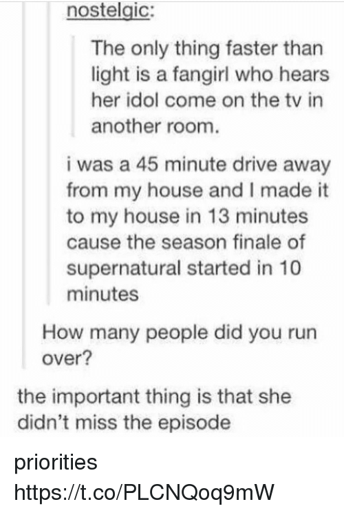 idole: nostelgic:  The only thing faster than  light is a fangirl who hears  her idol come on the tv in  another room  i was a 45 minute drive away  from my house and I made it  to my house in 13 minutes  cause the season finale of  supernatural started in 10  minutes  How many people did you run  over?  the important thing is that she  didn't miss the episode priorities https://t.co/PLCNQoq9mW