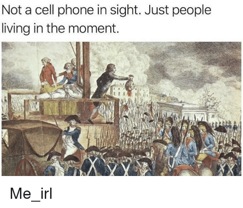 Phone, Living, and Irl: Not a cell phone in sight. Just people  living in the moment. Me_irl