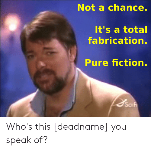 Fiction, Total, and Speak: Not a chance.  It's a total  fabrication.  Pure fiction.  Saf Who's this [deadname] you speak of?