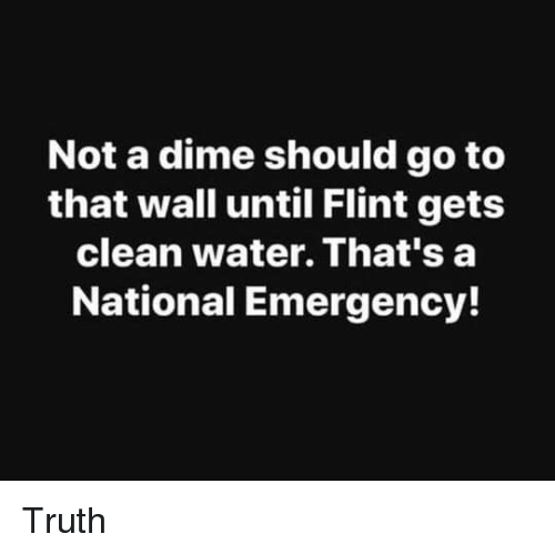 Water, Truth, and Flint: Not a dime should go to  that wall until Flint gets  clean water. That's a  National Emergency! Truth