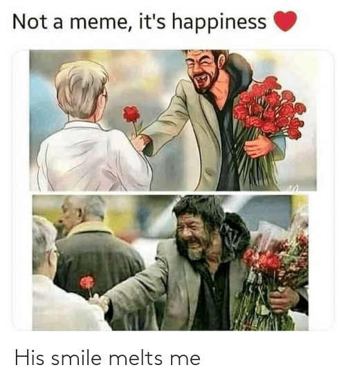 Happiness: Not a meme, it's happiness His smile melts me