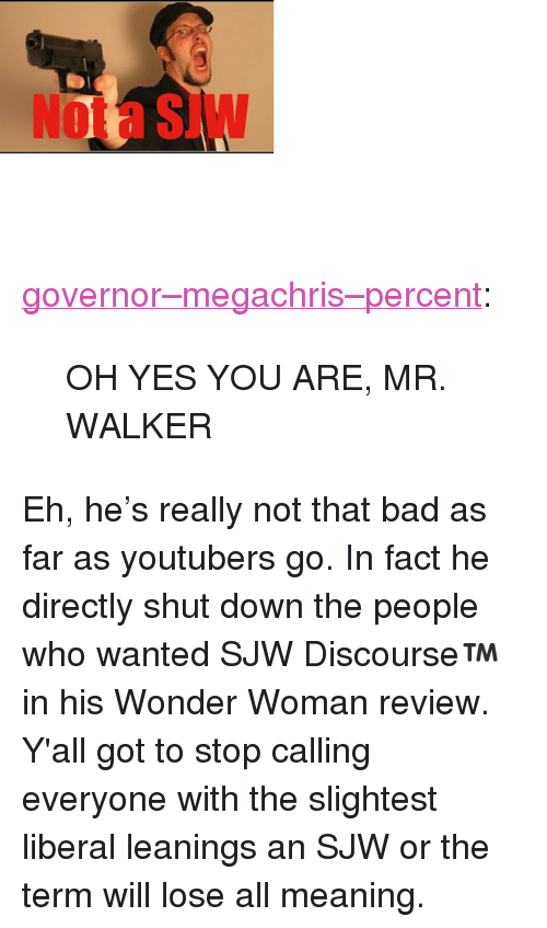 "Bad, Tumblr, and Blog: Not a SJW <p><a href=""http://governor--megachris--percent.tumblr.com/post/162600675827/oh-yes-you-are-mr-walker"" class=""tumblr_blog"">governor&ndash;megachris&ndash;percent</a>:</p><blockquote><p>OH YES YOU ARE, MR. WALKER</p></blockquote> <p>Eh, he's really not that bad as far as youtubers go. In fact he directly shut down the people who wanted SJW Discourse™ in his Wonder Woman review.</p> Y'all got to stop calling everyone with the slightest liberal leanings an SJW or the term will lose all meaning."