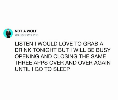 Funny, Go to Sleep, and Love: NOT A WOLF  @SICKOFWOLVES  LISTEN I WOULD LOVE TO GRAB A  DRINK TONIGHT BUT I WILL BE BUSY  OPENING AND CLOSING THE SAME  THREE APPS OVER AND OVER AGAIN  UNTILI GO TO SLEEP